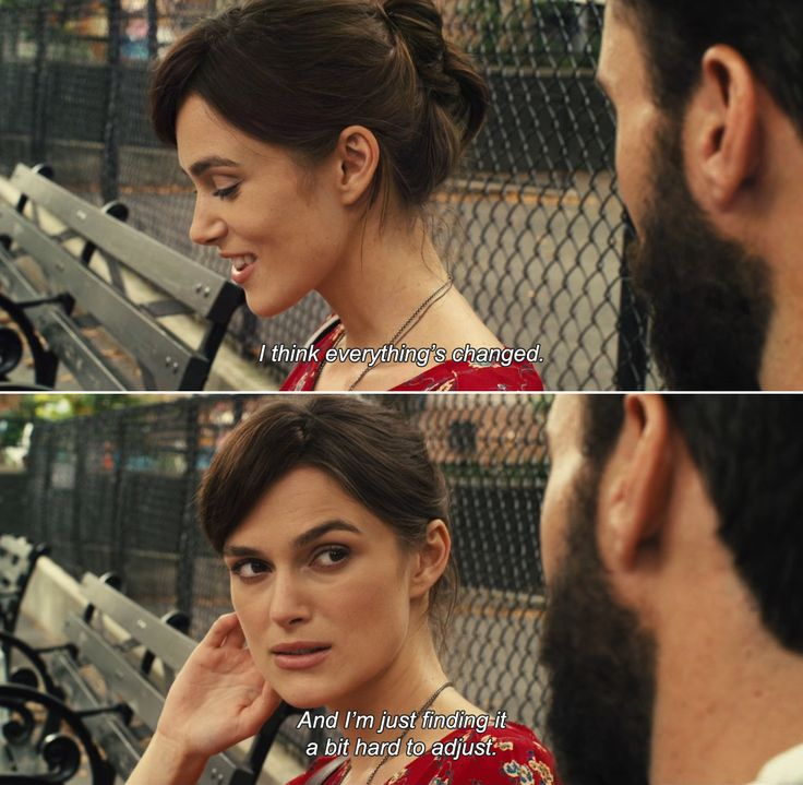 ― Begin Again (2013) Gretta: I think everything's changed. And I'm just finding it a bit hard to adjust.