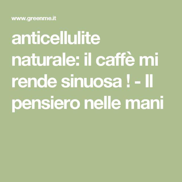 anticellulite naturale: il caffè mi rende sinuosa ! - Il pensiero nelle mani