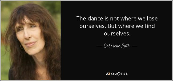 The dance is not where we lose ourselves. But where we find ourselves. - Gabrielle Roth
