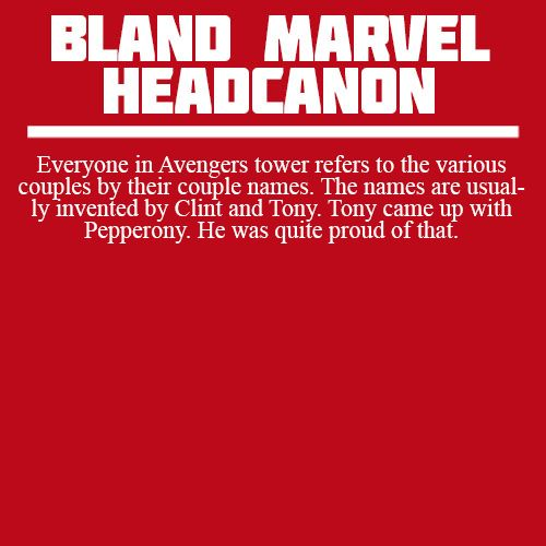 Bland Marvel Headcanon: Everyone in the Avengers tower refers to the various couple by their couple names. The name are usually invented by Clint and Tony. Tony came up with Pepperony. He was quite proud of that.