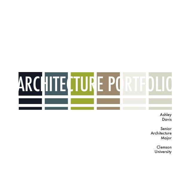 ARCHITECTURE PORTFOLIO Ashley Davis Senior Architecture Major Clemson University