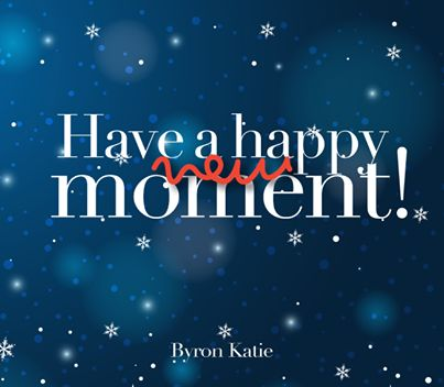 «Have a happy new moment, since nothing else is possible to the eyes that really see.» ~ Byron Katie