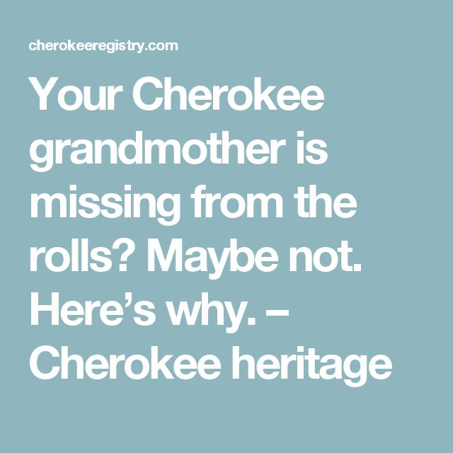 Your Cherokee grandmother is missing from the rolls? Maybe not. Here's why. – Cherokee heritage