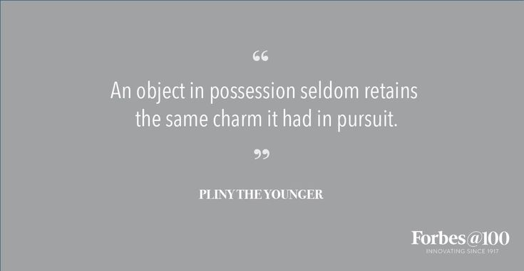 An object in possession seldom retains the same charm it had in pursuit. Pliny The Younger