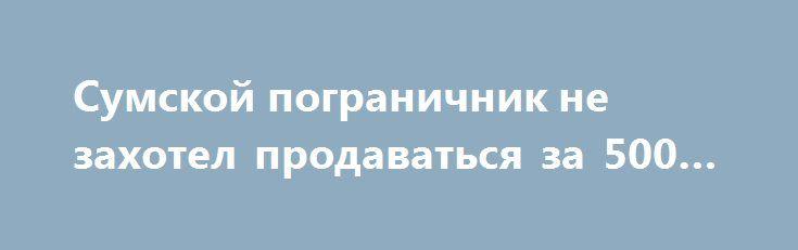 Сумской пограничник не захотел продаваться за 500 грн http://sumypost.com/sumynews/obwestvo/sumskoj_pogranichnik_ne_zahotel_prodavatsya_za_500_grn  Пограничники Сумщины в рамках проведения Пограничным ведомством акции «Свободные от коррупции» в очередной раз зафиксировали попытку втягивания персонала в противоправную деятельность.