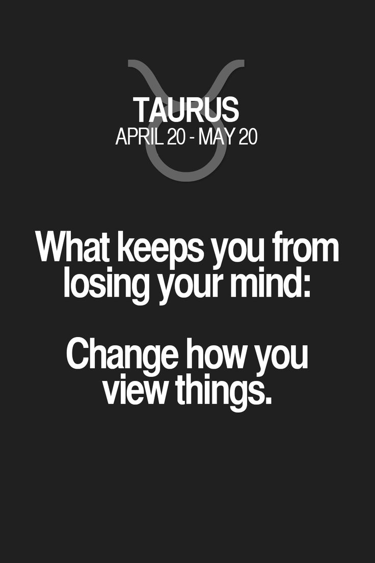 What keeps you from losing your mind: Change how you view things. Taurus | Taurus Quotes | Taurus Horoscope | Taurus Zodiac Signs