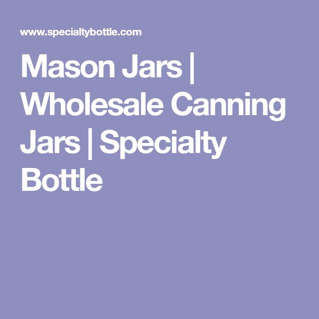 Mason Jars | Wholesale Canning Jars | Specialty Bottle