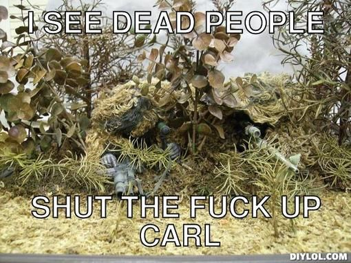 I see dead people, shut the fuck up carl