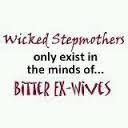 Wicked stepmothers only exist in the minds of BITTER ex-wives and entitled stepchildren...