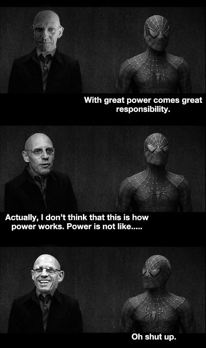 "Spider-Man: ""With great power comes great responsibility.""  Michel Foucault: ""Actually, I don't think that this is how power words. Power is not like...""  Spider-Man: ""Oh, shut up.""  Michel Foucault (1926 - 1984)  [For videos illustrating Foucault's theories, visit our Foucault page: http://www.thesociologicalcinema.com/1/category/foucault/1.html]"