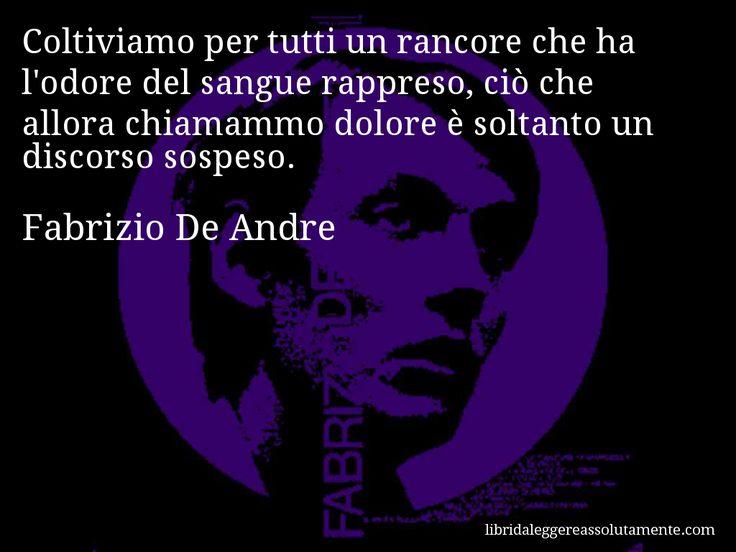 Aforisma di Fabrizio De Andre : Coltiviamo per tutti un rancore che ha l'odore del sangue rappreso, ciò che allora chiamammo dolore è soltanto un discorso sospeso.