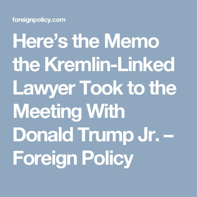 Here's the Memo the Kremlin-Linked Lawyer Took to the Meeting With Donald Trump Jr. – Foreign Policy