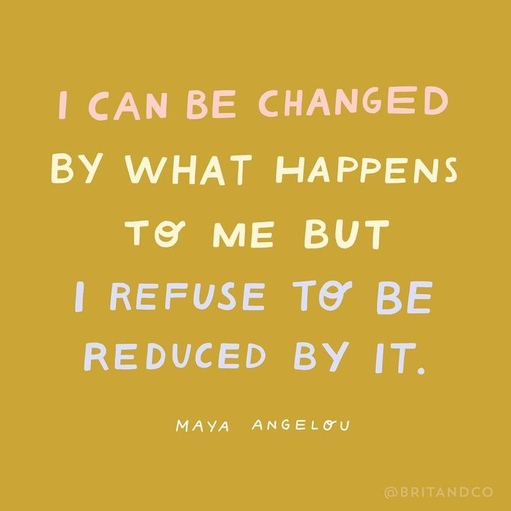 """""""I can be changed by what happens to me but I refuse to be reduced by it."""" - Maya Angelou"""