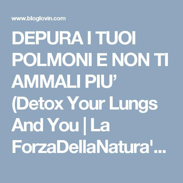 DEPURA I TUOI POLMONI E NON TI AMMALI PIU' (Detox Your Lungs And You   La ForzaDellaNatura's Blog   Bloglovin'