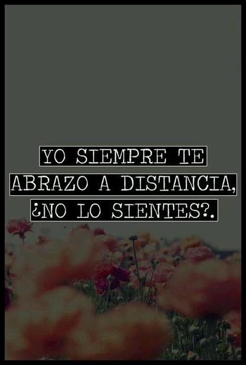 Yo siempre te abrazo a distancia…¿no lo sientes?...
