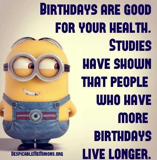 Medical Funny Minion Quotes: Birthdays Are Good For Your Health.