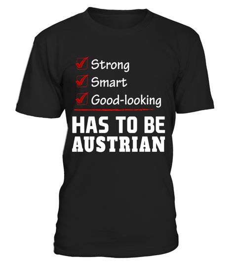 "# Strong Smart Good-looking has to be Austrian T-Shirt .  Special Offer, not available in shops      Comes in a variety of styles and colours      Buy yours now before it is too late!      Secured payment via Visa / Mastercard / Amex / PayPal      How to place an order            Choose the model from the drop-down menu      Click on ""Buy it now""      Choose the size and the quantity      Add your delivery address and bank details      And that's it!      Tags: Grab this Austria heritage…"