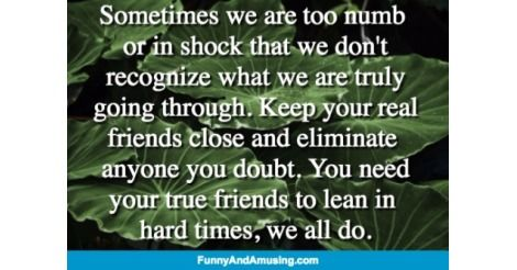 Sometimes we are too numb   or in shock that we dont  recognize what we are truly going through. Keep your real friends close a