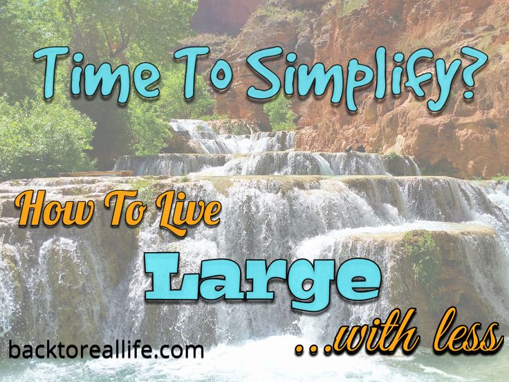 Life is too complicated.  Let's take a step back and start living large without the clutter.