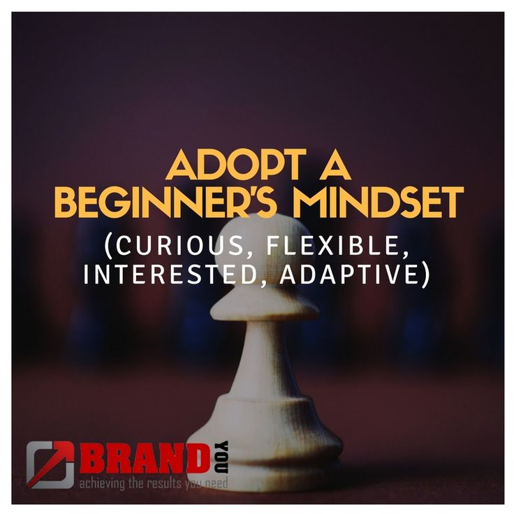 Adopt a beginner's mindset (curious, flexible, interested, adaptive) - BrandYou