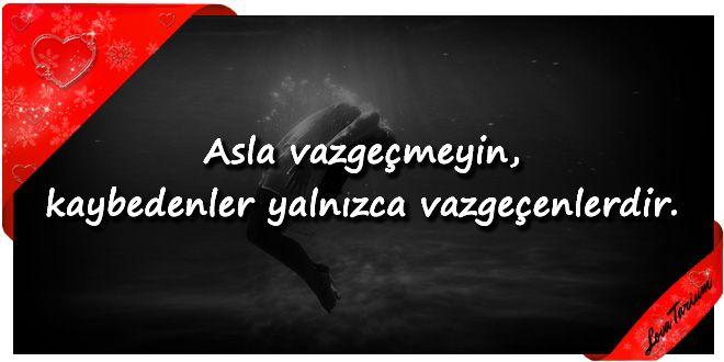 ♥ Asla vazgeçmeyin, kaybedenler yalnızca vazgeçenlerdir. ...