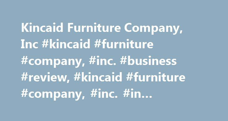 Kincaid Furniture Company, Inc #kincaid #furniture #company, #inc. #business #review, #kincaid #furniture #company, #inc. #in #hudson, #nc http://furniture.remmont.com/kincaid-furniture-company-inc-kincaid-furniture-company-inc-business-review-kincaid-furniture-company-inc-in-hudson-nc-4/  This company offers manufacturer of solid wood furniture. BBB Accreditation This business is not BBB accredited. Businesses are under no obligation to seek BBB accreditation, and some businesses are not…