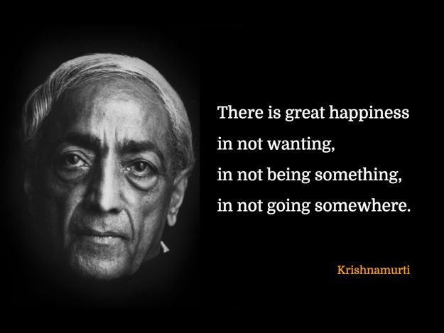 There is great happiness in not wanting, in not being something, in not going somewhere.  – Krishnamurti, 1895-1986.  His subject matter included psychological revolution, the nature of mind, meditation, inquiry, human relationships, and bringing about radical change in society. He constantly stressed the need for a revolution in the psyche of every human being and emphasised that such revolution cannot be brought about by any external entity, be it religious, political, or social.