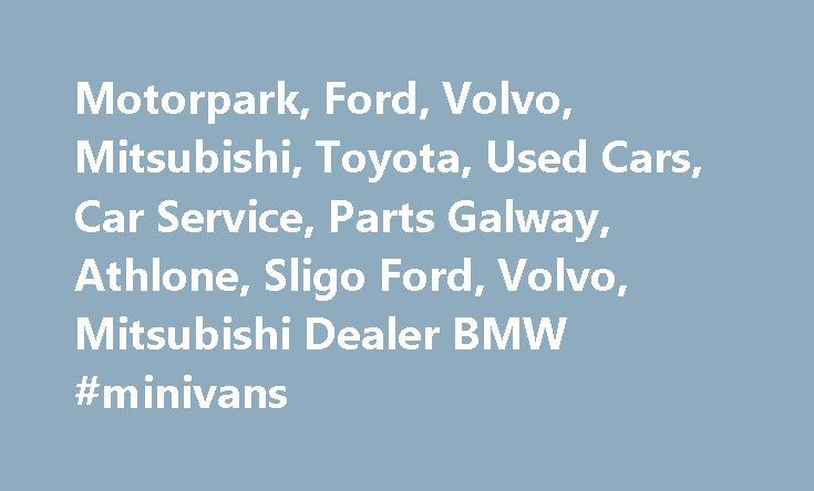 Motorpark, Ford, Volvo, Mitsubishi, Toyota, Used Cars, Car Service, Parts Galway, Athlone, Sligo Ford, Volvo, Mitsubishi Dealer BMW #minivans http://remmont.com/motorpark-ford-volvo-mitsubishi-toyota-used-cars-car-service-parts-galway-athlone-sligo-ford-volvo-mitsubishi-dealer-bmw-minivans/  #cars for sale ireland # About Motorpark Group Motorpark Group comprises of three dealerships, Higgins Motorpark in Galway, Henderson Motorpark in Sligo and Motorpark Athlone in Athlone. As Ireland's…