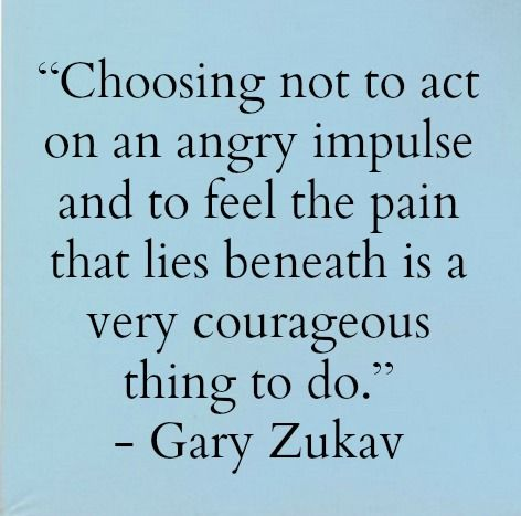 """Image result for Choosing not to act on an angry impulse and to feel the pain that lies beneath is a very courageous thing to do."""" ~ Gary Zukav"""