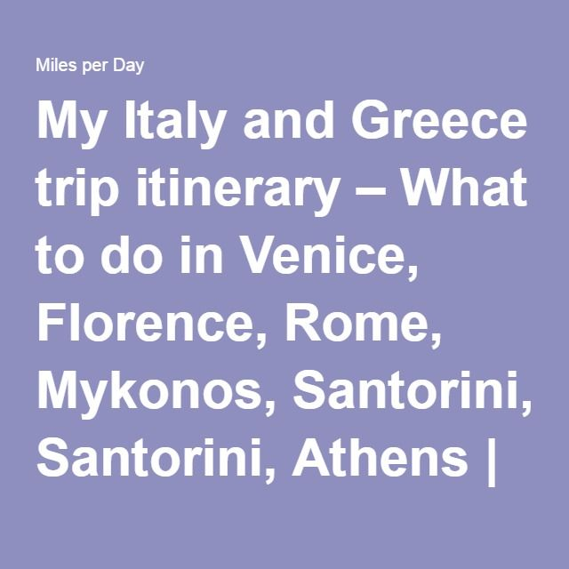 My Italy and Greece trip itinerary – What to do in Venice, Florence, Rome, Mykonos, Santorini, Athens | Miles per Day