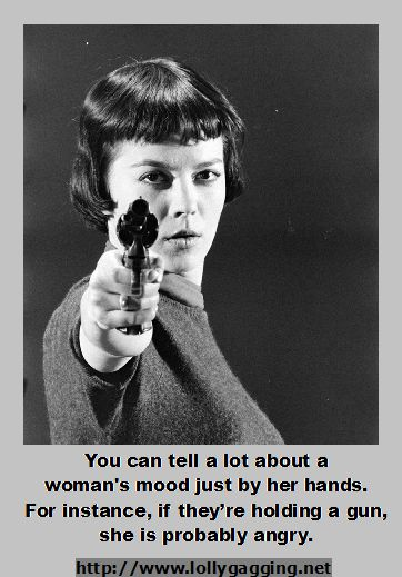 Funny gun quote about women. Picture says You can tell a lot about a woman's mood just by her hands. For instance, if they're holding a gun, she is probably angry. http://lollygagging.net