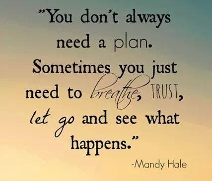 You don't always need a plan. Sometimes you just need to breathe, trust, let go and see what happens. | Anonymous ART of Revolution