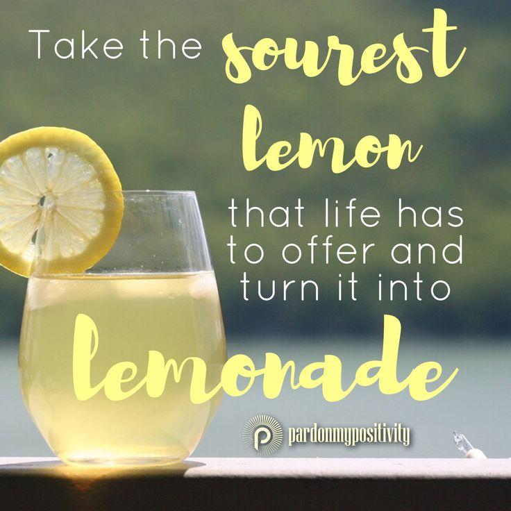 Take the Sourest Lemon that life has to offer and turn it into lemonade! #quote #qotd #sourlemon #lemon #lemonade #PardonMyPositivity