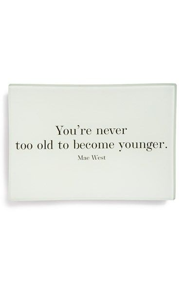 You're never too old to become younger.