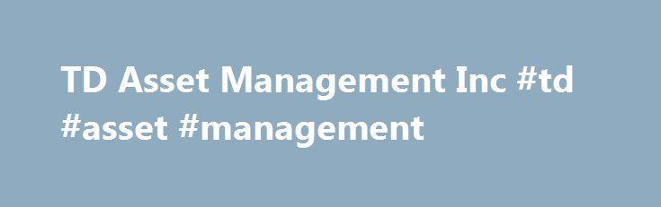 TD Asset Management Inc #td #asset #management http://malaysia.remmont.com/td-asset-management-inc-td-asset-management/  # YahooFinance TD Asset Management Inc. Announces TD ETF Distributions For more information regarding TD ETFs, visit TDAssetManagement.com The S P 500 ® index, the S P 500 ® CAD Hedged index, the S P EPAC Ex-Korea LargeMidCap index, the S P EPAC Ex-Korea LargeMidCap CAD Hedged index, the S P Canada Aggregate Bond index and the S P/TSX Capped Composite index (collectively…