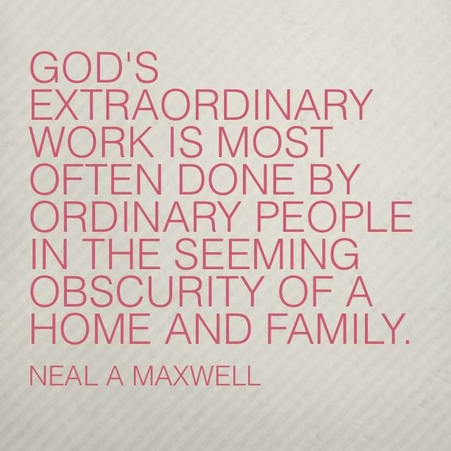"""""""God's extraordinary work is most often done by ordinary people in the seeming obscurity of a home and family."""" –Neal A. Maxwell  http://pinterest.com/pin/24066179228836158 Learn more http://facebook.com/FamilyProclamation #ShareGoodness"""