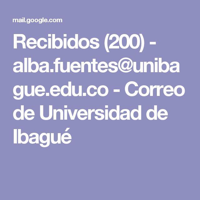 Recibidos (200) - alba.fuentes@unibague.edu.co - Correo de Universidad de Ibagué