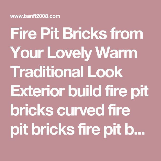 Fire Pit Bricks from Your Lovely Warm Traditional Look Exterior build fire pit bricks curved fire pit bricks fire pit bricks diy  | Banff2008