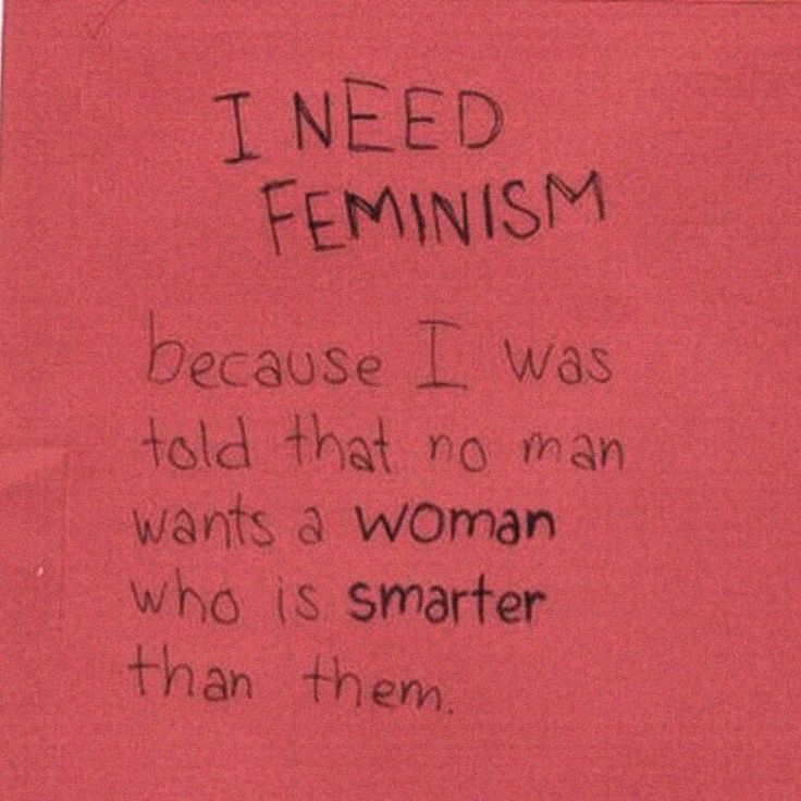 I need feminism because I was told that no man wants a woman who is smarter than them