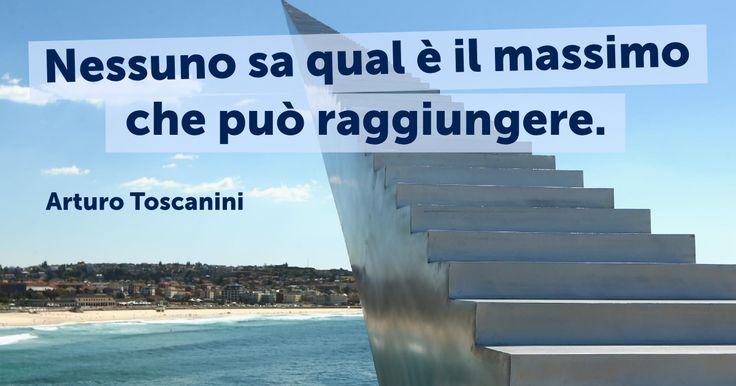 Nessuno sa qual è il massimo che può raggiungere. (Arturo Toscanini)