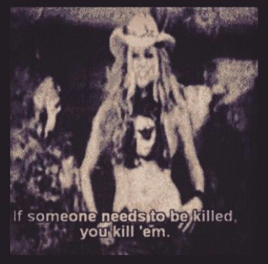 If someone needs to be killed you kill em.  The Devils Rejects . Baby Firefly