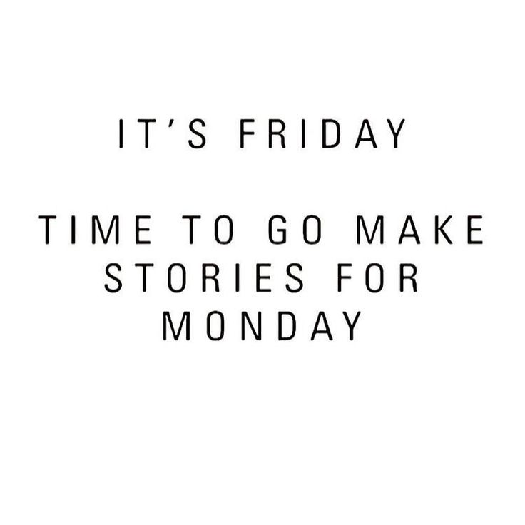 It's Friday. Time to go make stories for Monday.