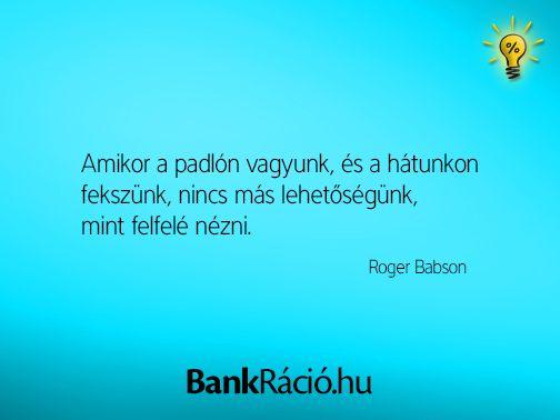 Amikor a padlón vagyunk, és a hátunkon fekszünk, nincs más lehetőségünk, mint felfelé nézni. - Roger Babson, www.bankracio.hu idézet