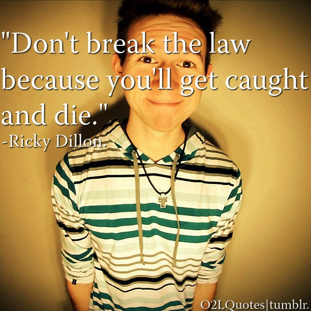 Don't break the law because you'll get caught and die. - Ricky Dillon LOL <3