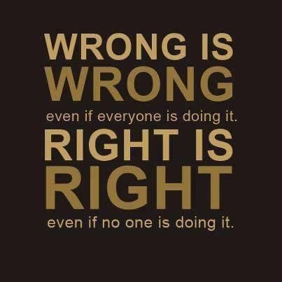 "Wrong is Wrong, & Right is Right. - Isaiah 5:20, ""Woe unto them that call evil good, and good evil; that put darkness for light, and light for darkness; that put bitter for sweet, and sweet for bitter! "" - http://access-jesus.com/Isaiah/Isaiah_5.html"