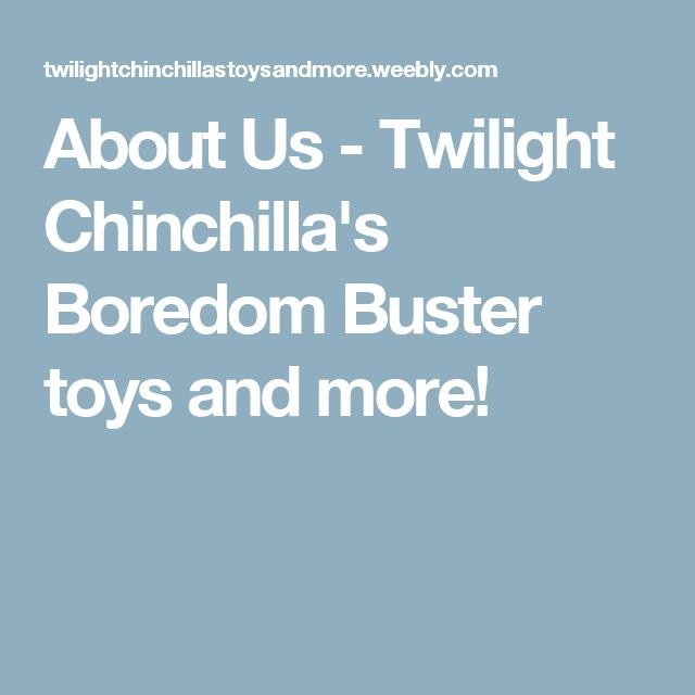About Us - Twilight Chinchilla's Boredom Buster toys and more!