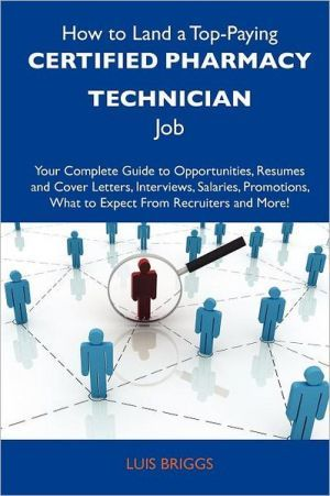How to Land a Top-Paying Certified Pharmacy Technician Job: Your Complete Guide to Opportunities, Resumes and Cover Letters, Interviews, Salaries, Pro