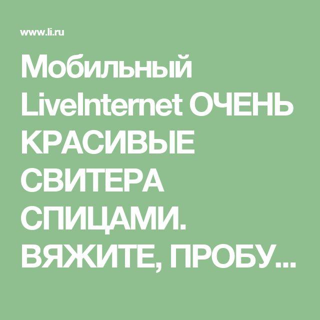 Мобильный LiveInternet ОЧЕНЬ КРАСИВЫЕ СВИТЕРА СПИЦАМИ. ВЯЖИТЕ, ПРОБУЙТЕ, ТВОРИТЕ СВОИМИ РУКАМИ!!! ПОДБОРКА. | IrenaGala - Дневник IrenaGala |