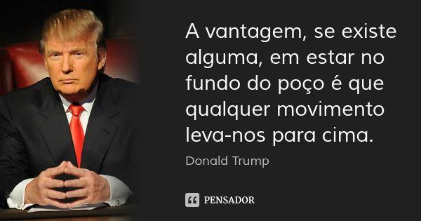 A vantagem, se existe alguma, em estar no fundo do poço é que qualquer movimento leva-nos para cima. — Donald Trump