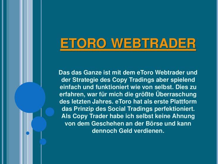 Besuchen Sie diese Website http://verdoppledeingeld.net/etorowebtrader.htm für weitere Informationen über etoro webtrader.Warum ich Ihnen dies erzähle? Ganz einfach: Ich möchte mit dem Klischee aufräumen, dass nur professionelle Börsenspezialisten und Banker mit Plattformen wie dem eToro Webtrader hohe Gewinne einfahren können. Ich habe noch immer keine Ahnung, wie das Handeln an der Börse funktioniert.